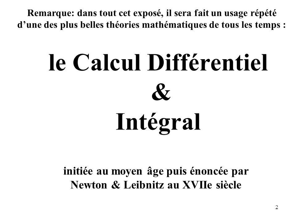 2 le Calcul Différentiel & Intégral initiée au moyen âge puis énoncée par Newton & Leibnitz au XVIIe siècle Remarque: dans tout cet exposé, il sera fait un usage répété d'une des plus belles théories mathématiques de tous les temps :
