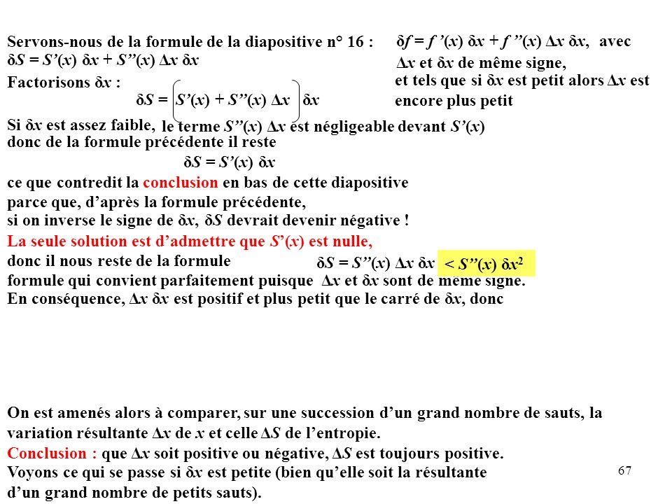 67 Servons-nous de la formule de la diapositive n° 16 : δS = S'(x) δx + S''(x) Δx δx δS = S'(x) + S''(x) Δx δx Factorisons δx : δf = f '(x) δx + f ''(x) Δx δx, et tels que si δx est petit alors Δx est encore plus petit Δx et δx de même signe, avec On est amenés alors à comparer, sur une succession d'un grand nombre de sauts, la variation résultante Δx de x et celle ΔS de l'entropie.