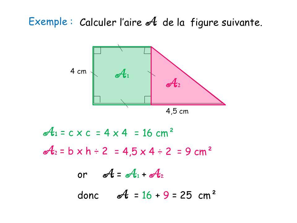 Exemple : 4 cm 4,5 cm Calculer l'aire A de la figure suivante. A1A1 A2A2 A 1 = c x c A 2 = b x h ÷ 2 or A = A 1 + A 2 donc A = 16 + 9 = 25 cm² = 4 x 4
