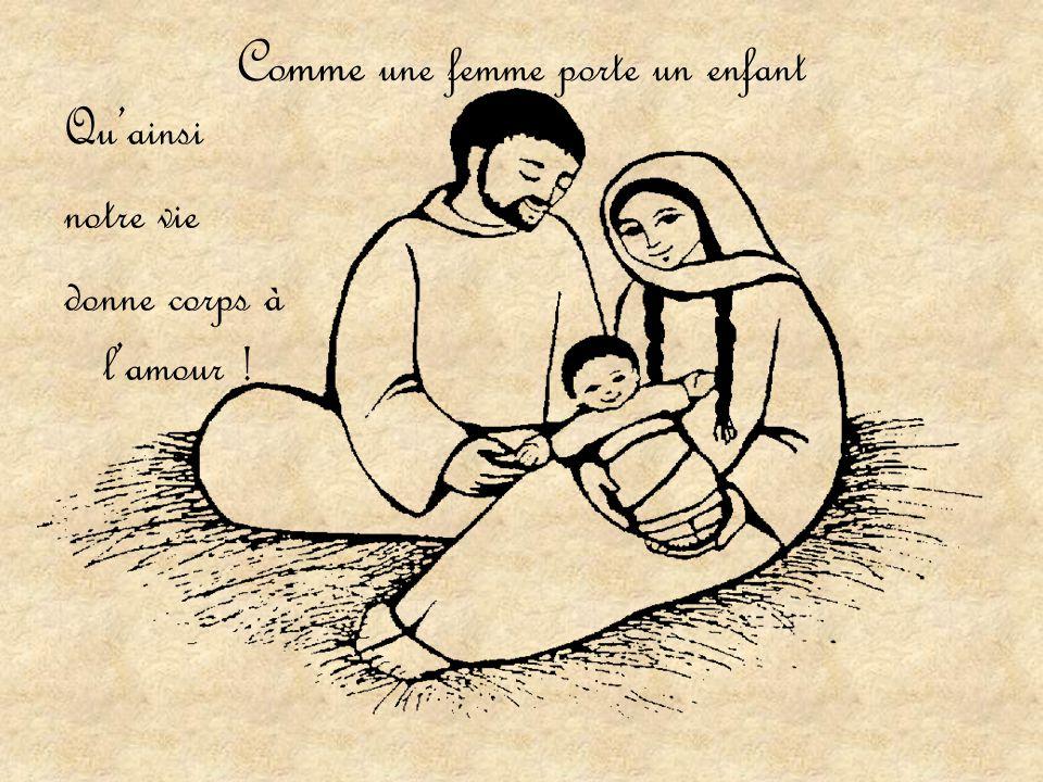 Comme une femme porte un enfant Qu'ainsi notre vie donne corps à l'amour !