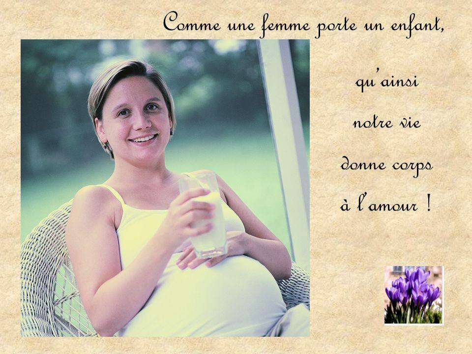 Comme une femme porte un enfant, qu'ainsi notre vie donne corps à l'amour !