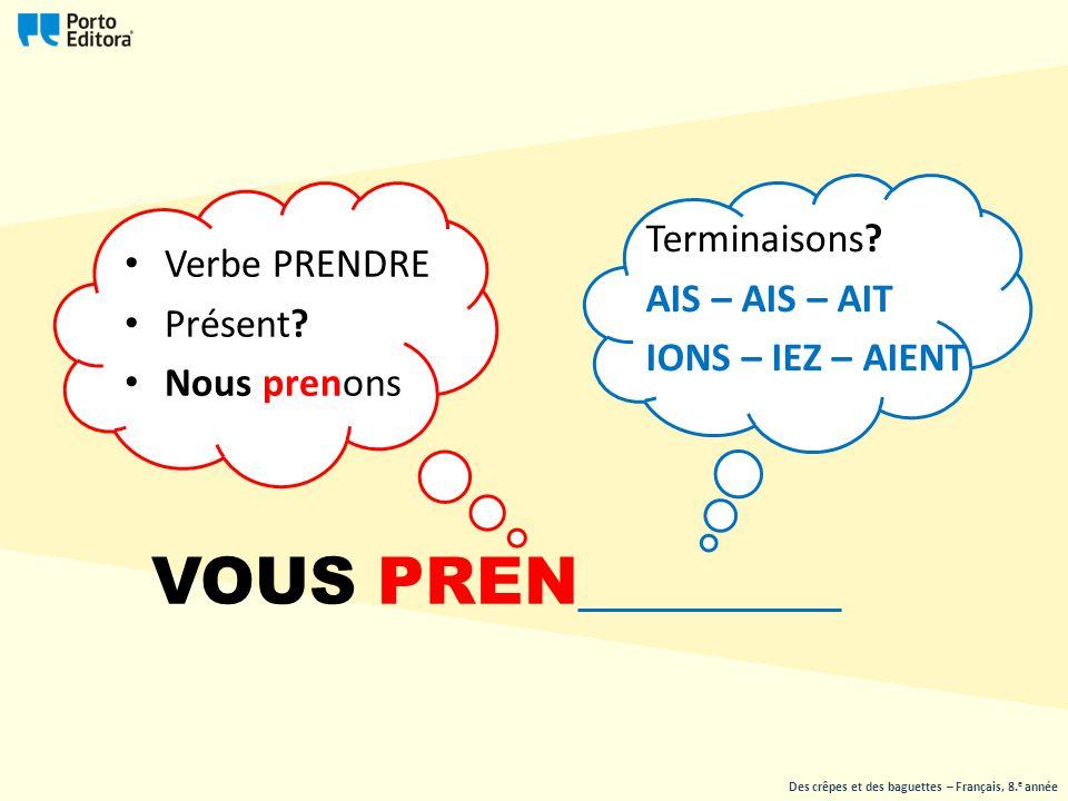 Verbe PRENDRE Présent? Nous prenons Terminaisons? AIS – AIS – AIT IONS – IEZ – AIENT Des crêpes et des baguettes – Français, 8. e année VOUS PREN_____