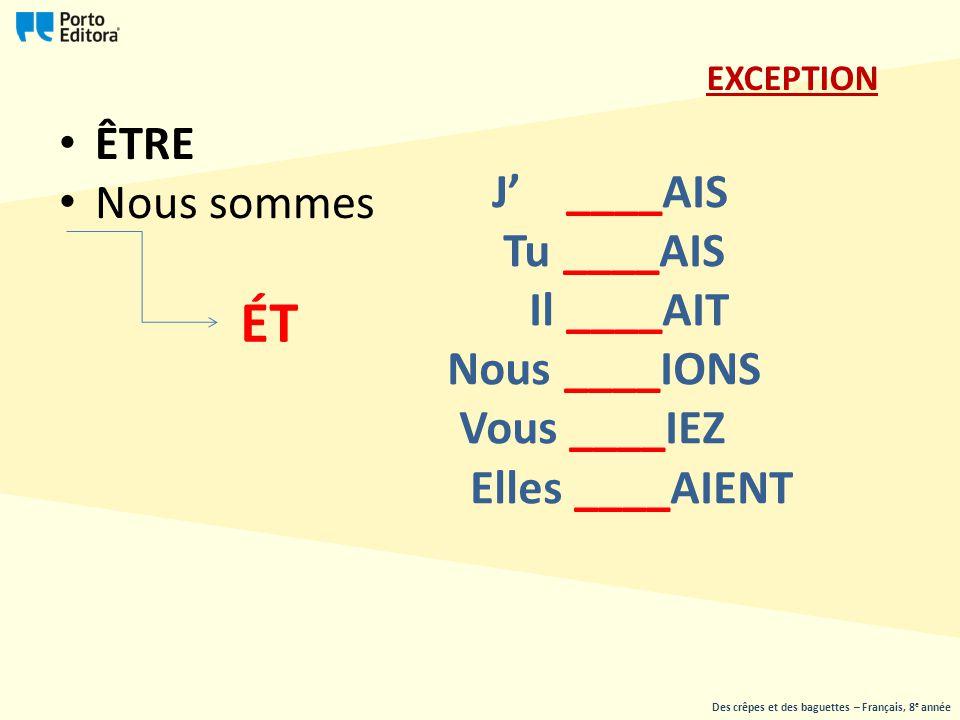 ÊTRE Nous sommes J' ____AIS Tu ____AIS Il ____AIT Nous ____IONS Vous ____IEZ Elles ____AIENT ÉT EXCEPTION Des crêpes et des baguettes – Français, 8 e