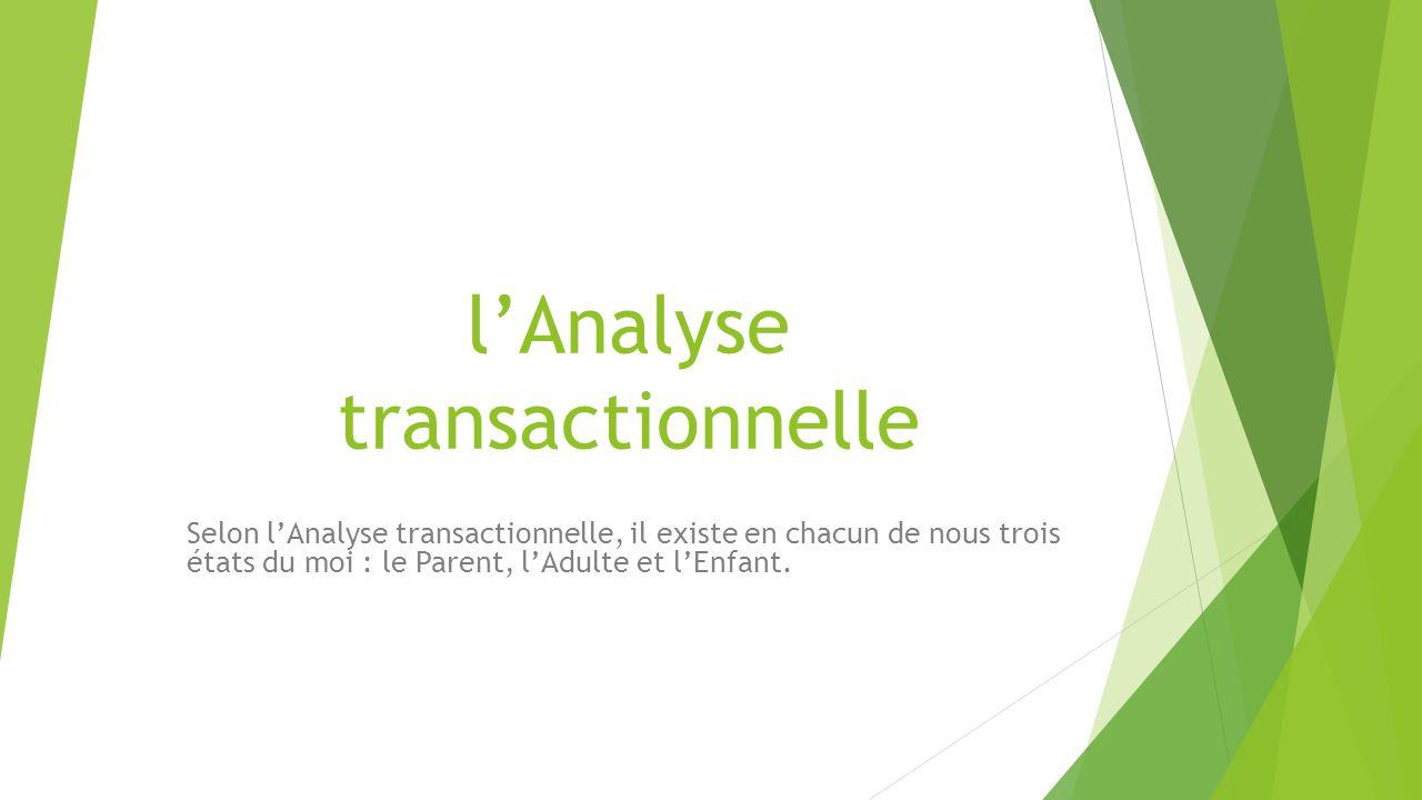 l'Analyse transactionnelle Selon l'Analyse transactionnelle, il existe en chacun de nous trois états du moi : le Parent, l'Adulte et l'Enfant.