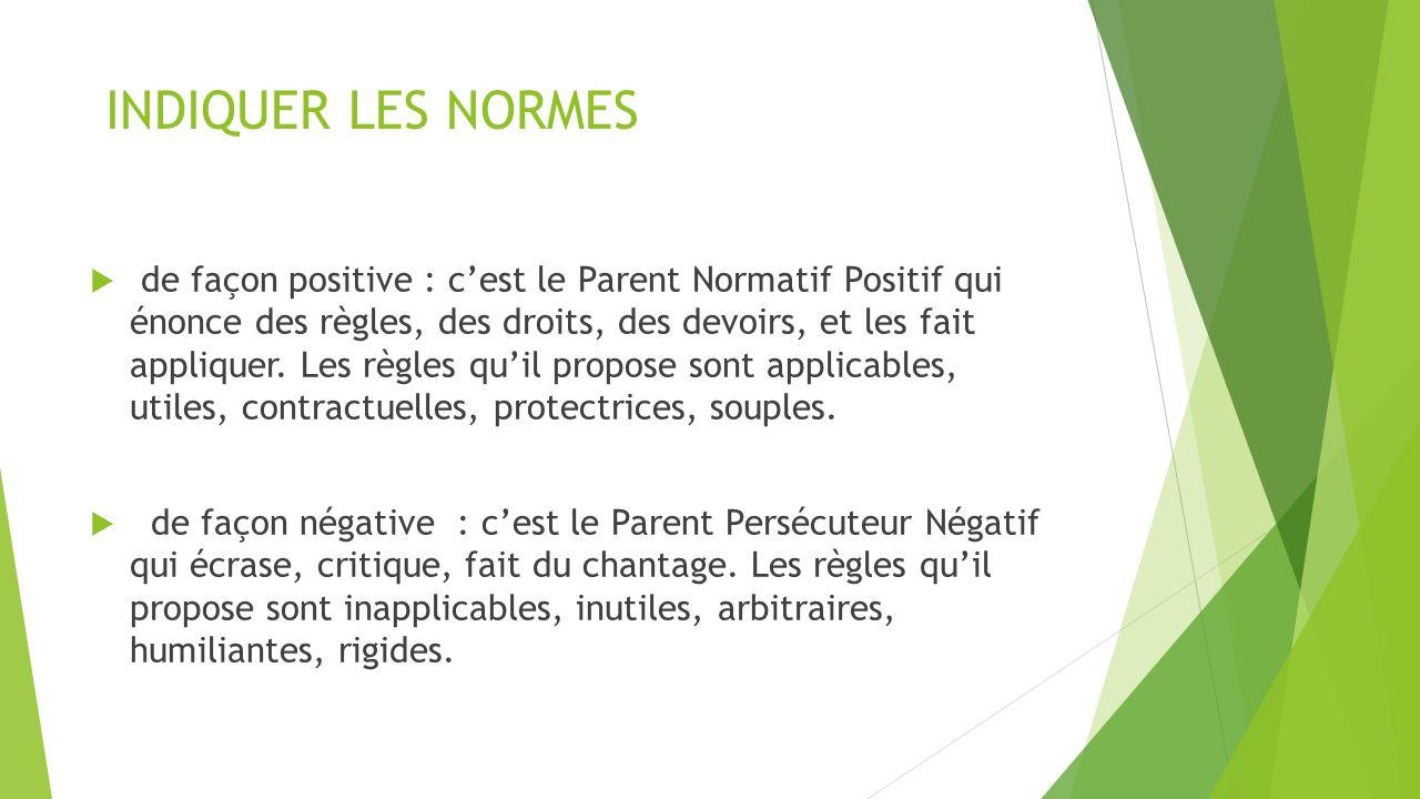 INDIQUER LES NORMES  de façon positive : c'est le Parent Normatif Positif qui énonce des règles, des droits, des devoirs, et les fait appliquer. Les
