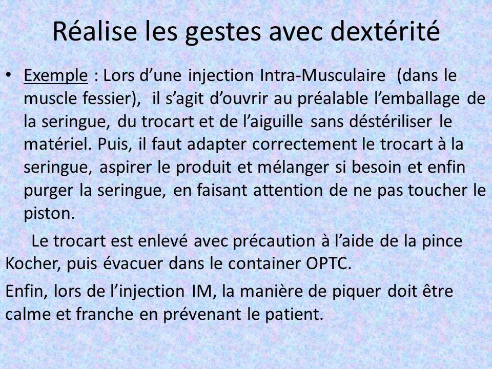 Réalise les gestes avec dextérité Exemple : Lors d'une injection Intra-Musculaire (dans le muscle fessier), il s'agit d'ouvrir au préalable l'emballage de la seringue, du trocart et de l'aiguille sans déstériliser le matériel.