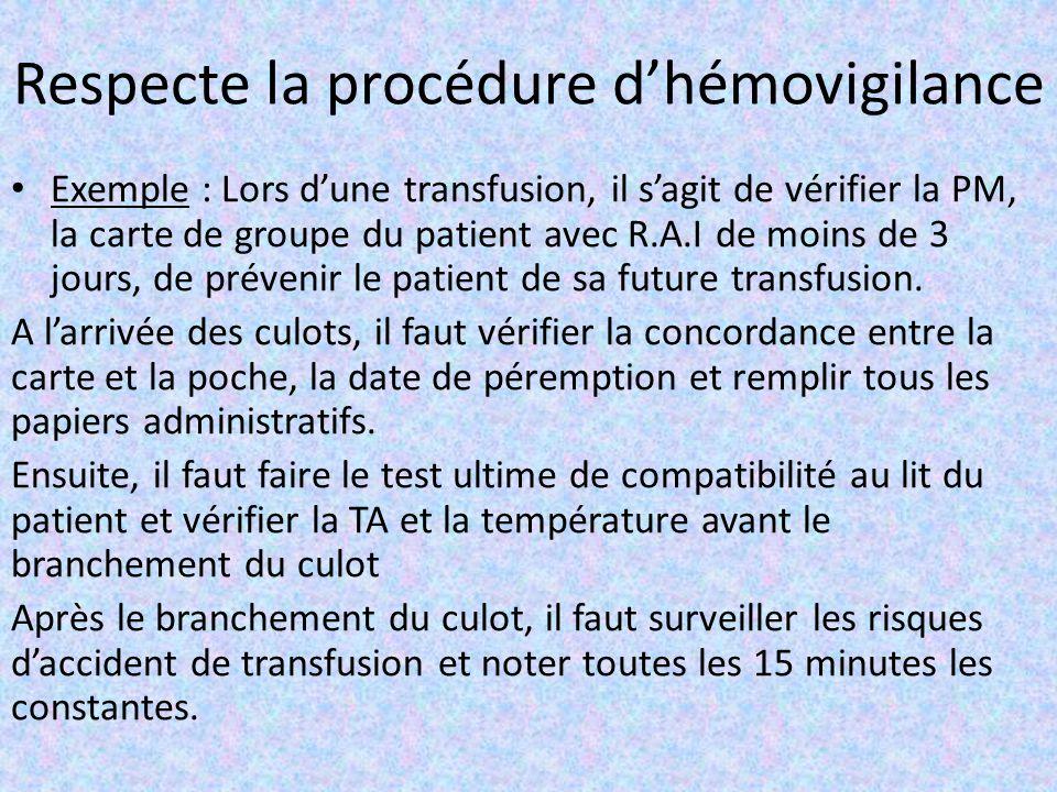 Respecte la procédure d'hémovigilance Exemple : Lors d'une transfusion, il s'agit de vérifier la PM, la carte de groupe du patient avec R.A.I de moins de 3 jours, de prévenir le patient de sa future transfusion.