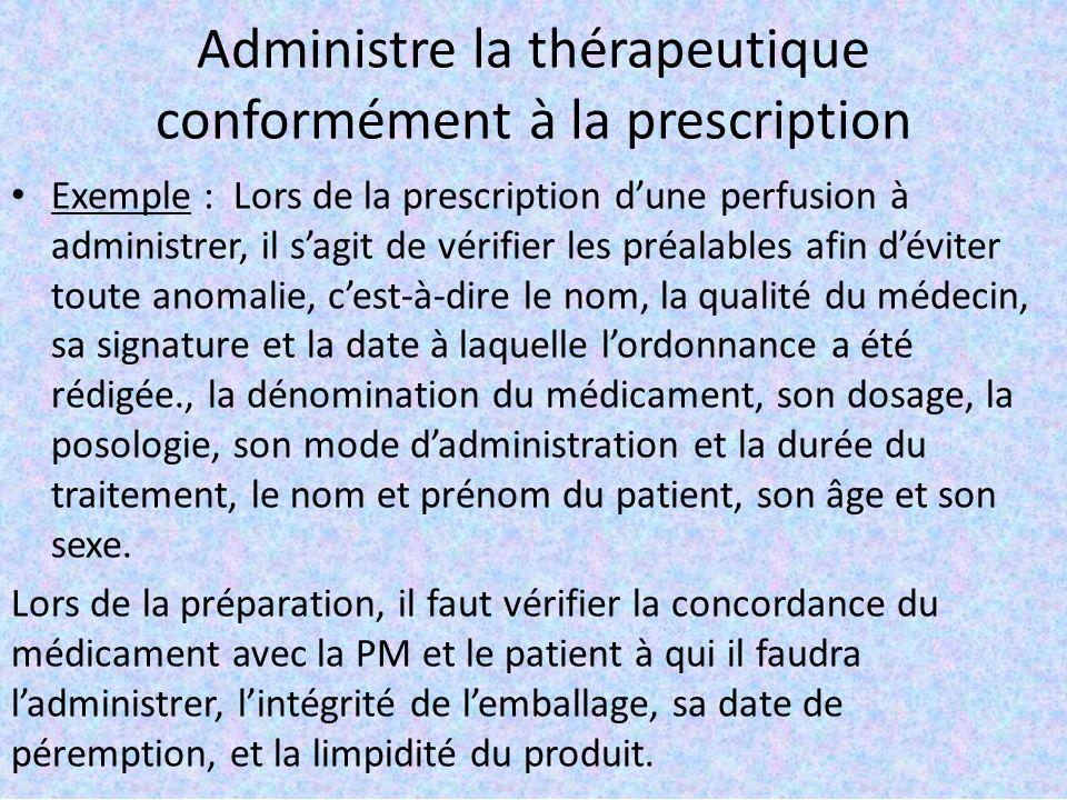 Administre la thérapeutique conformément à la prescription Exemple : Lors de la prescription d'une perfusion à administrer, il s'agit de vérifier les préalables afin d'éviter toute anomalie, c'est-à-dire le nom, la qualité du médecin, sa signature et la date à laquelle l'ordonnance a été rédigée., la dénomination du médicament, son dosage, la posologie, son mode d'administration et la durée du traitement, le nom et prénom du patient, son âge et son sexe.