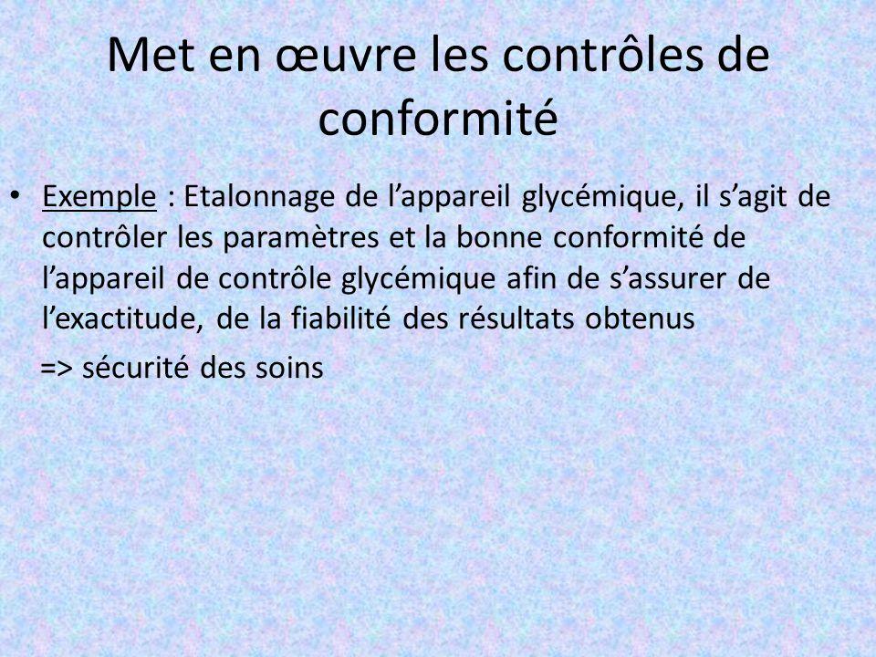 Met en œuvre les contrôles de conformité Exemple : Etalonnage de l'appareil glycémique, il s'agit de contrôler les paramètres et la bonne conformité de l'appareil de contrôle glycémique afin de s'assurer de l'exactitude, de la fiabilité des résultats obtenus => sécurité des soins
