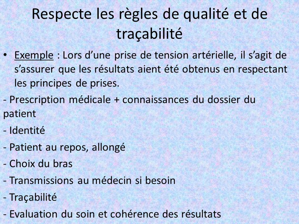 Respecte les règles de qualité et de traçabilité Exemple : Lors d'une prise de tension artérielle, il s'agit de s'assurer que les résultats aient été obtenus en respectant les principes de prises.