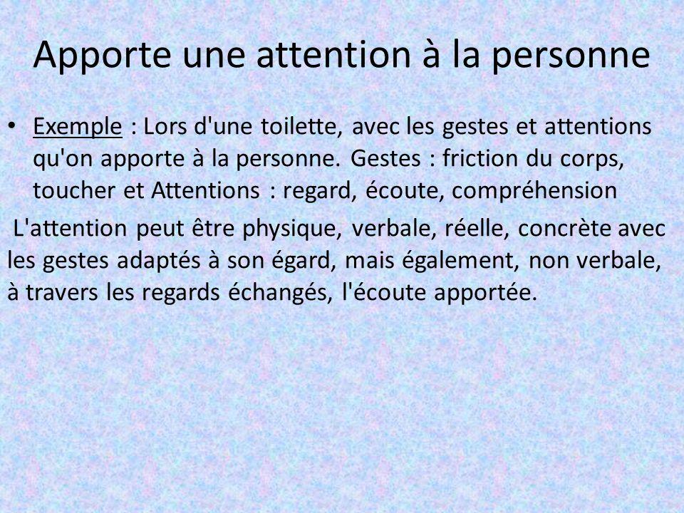Apporte une attention à la personne Exemple : Lors d'une toilette, avec les gestes et attentions qu'on apporte à la personne. Gestes : friction du cor
