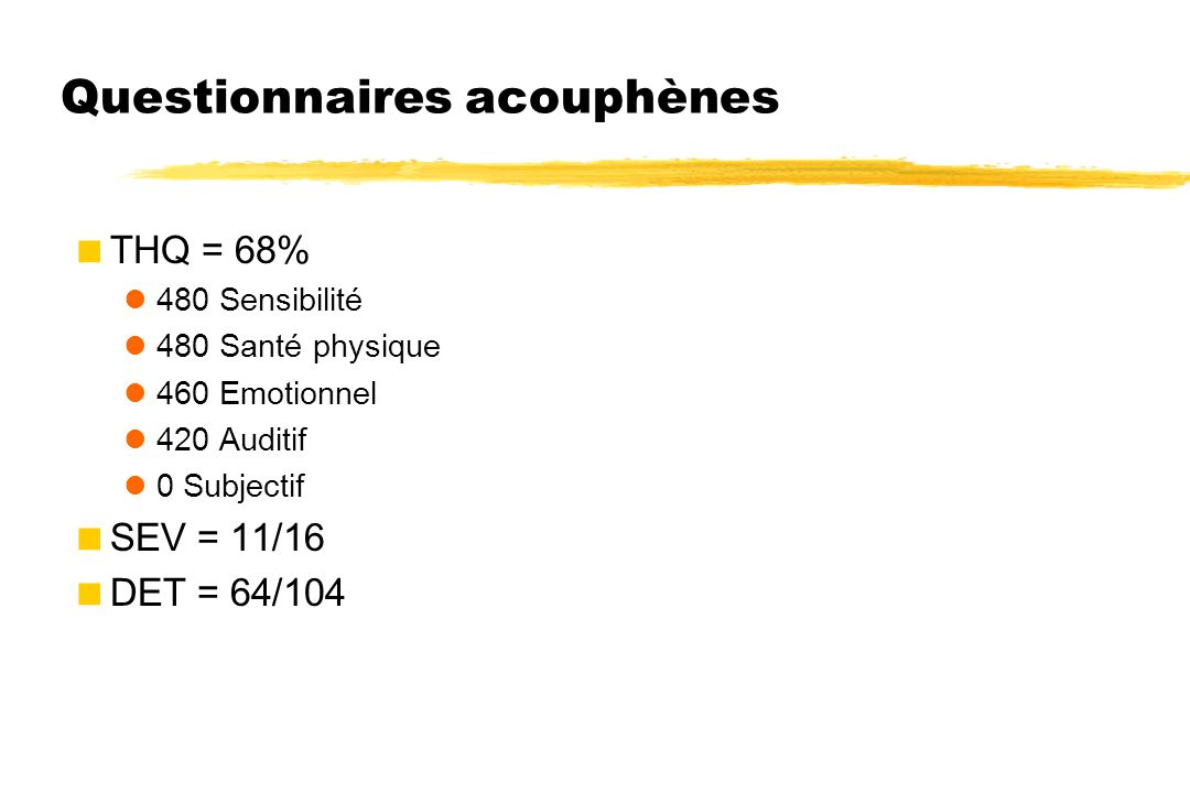 Questionnaires acouphènes  THQ = 68% 480 Sensibilité 480 Santé physique 460 Emotionnel 420 Auditif 0 Subjectif  SEV = 11/16  DET = 64/104
