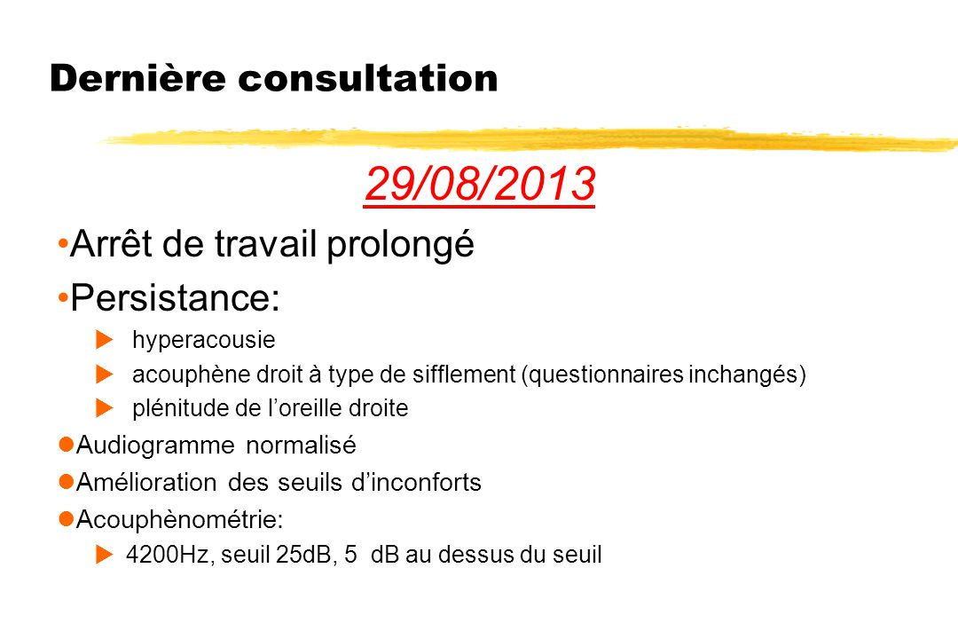 Dernière consultation 29/08/2013 Arrêt de travail prolongé Persistance:  hyperacousie  acouphène droit à type de sifflement (questionnaires inchangé