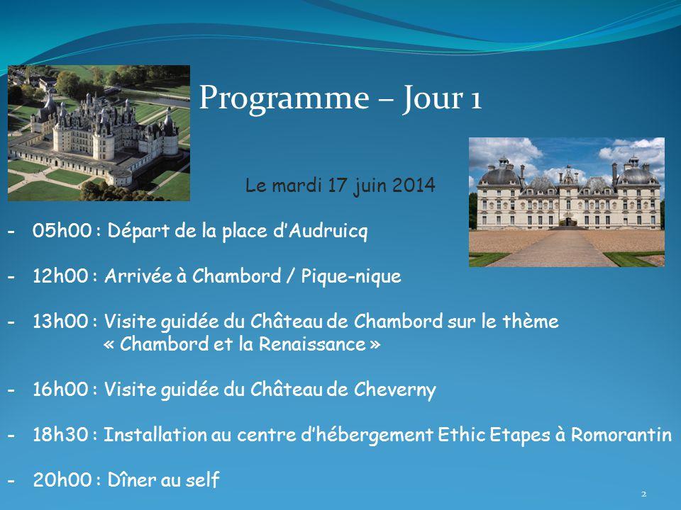 Programme – Jour 1 Le mardi 17 juin 2014 -05h00 : Départ de la place d'Audruicq -12h00 : Arrivée à Chambord / Pique-nique -13h00 : Visite guidée du Château de Chambord sur le thème « Chambord et la Renaissance » -16h00 : Visite guidée du Château de Cheverny -18h30 : Installation au centre d'hébergement Ethic Etapes à Romorantin -20h00 : Dîner au self 2