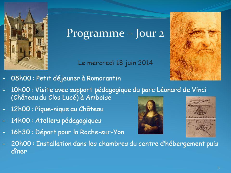 Programme – Jour 2 Le mercredi 18 juin 2014 -08h00 : Petit déjeuner à Romorantin -10h00 : Visite avec support pédagogique du parc Léonard de Vinci (Château du Clos Lucé) à Amboise -12h00 : Pique-nique au Château -14h00 : Ateliers pédagogiques -16h30 : Départ pour la Roche-sur-Yon -20h00 : Installation dans les chambres du centre d'hébergement puis dîner 3