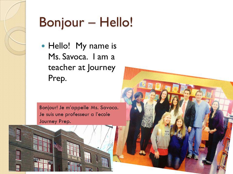 Bonjour – Hello! Hello! My name is Ms. Savoca. I am a teacher at Journey Prep. Bonjour! Je m'appelle Ms. Savoca. Je suis une professeur a l'ecole Jour