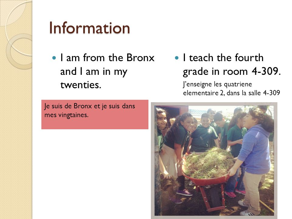 Information I am from the Bronx and I am in my twenties. I teach the fourth grade in room 4-309. J'enseigne les quatriene elementaire 2, dans la salle