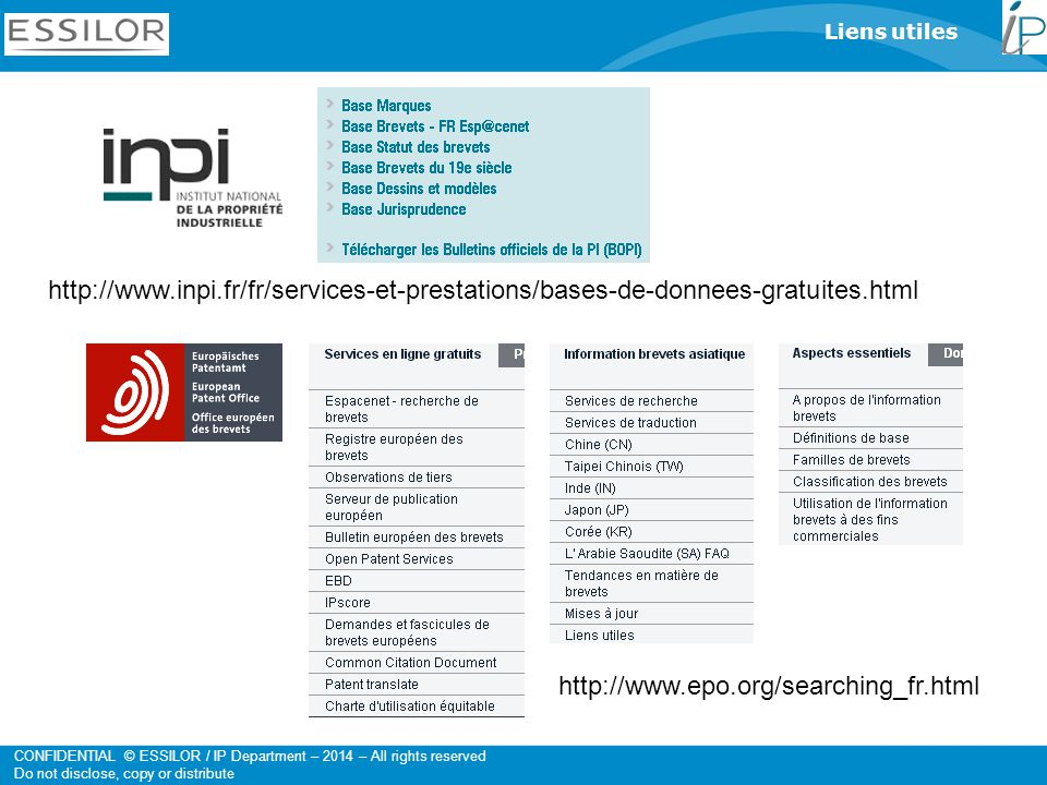 CONFIDENTIAL © ESSILOR / IP Department – 2014 – All rights reserved Do not disclose, copy or distribute Liens utiles http://www.inpi.fr/fr/services-et-prestations/bases-de-donnees-gratuites.html http://www.epo.org/searching_fr.html