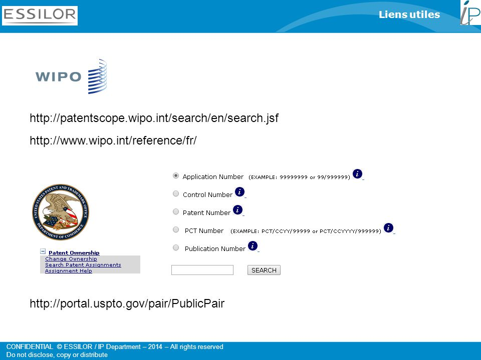 CONFIDENTIAL © ESSILOR / IP Department – 2014 – All rights reserved Do not disclose, copy or distribute Liens utiles http://patentscope.wipo.int/search/en/search.jsf http://www.wipo.int/reference/fr/ http://portal.uspto.gov/pair/PublicPair