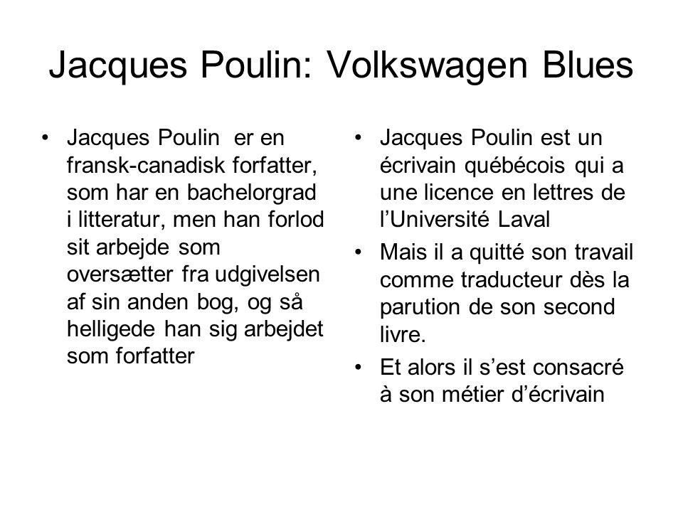 Jacques Poulin: Volkswagen Blues Jacques Poulin er en fransk-canadisk forfatter, som har en bachelorgrad i litteratur, men han forlod sit arbejde som