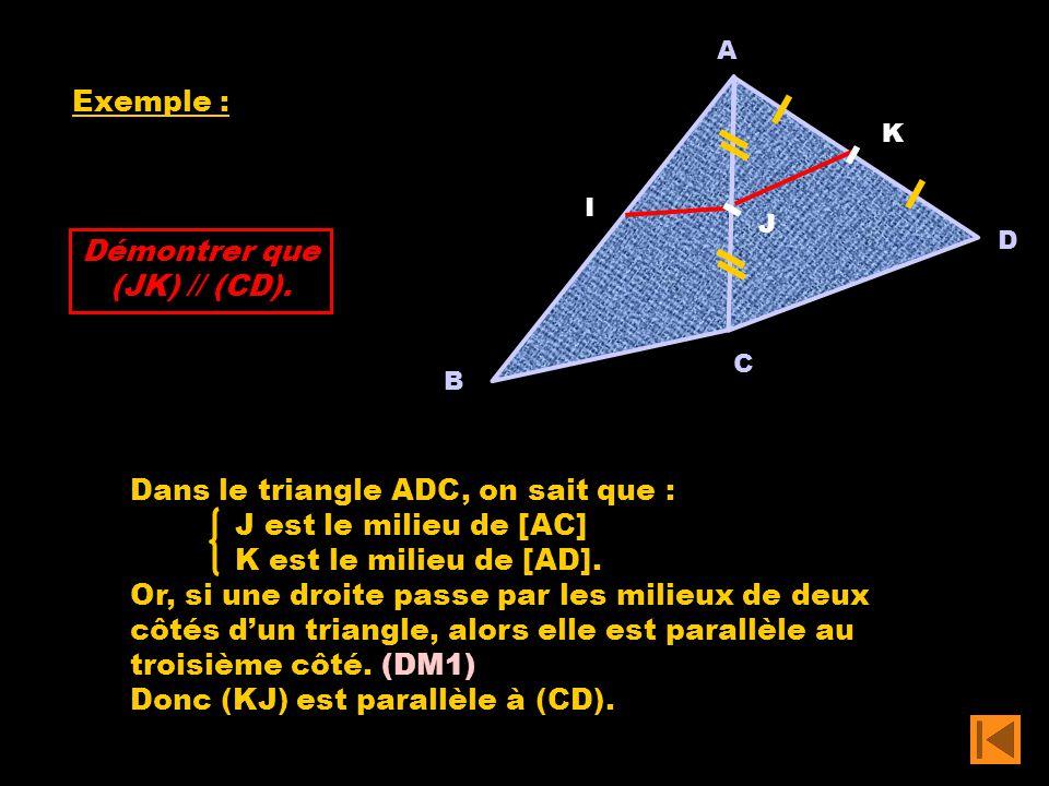 Exemple : A C B I D J K Démontrer que (JK) // (CD). Dans le triangle ADC, on sait que : J est le milieu de [AC] K est le milieu de [AD]. Or, si une dr