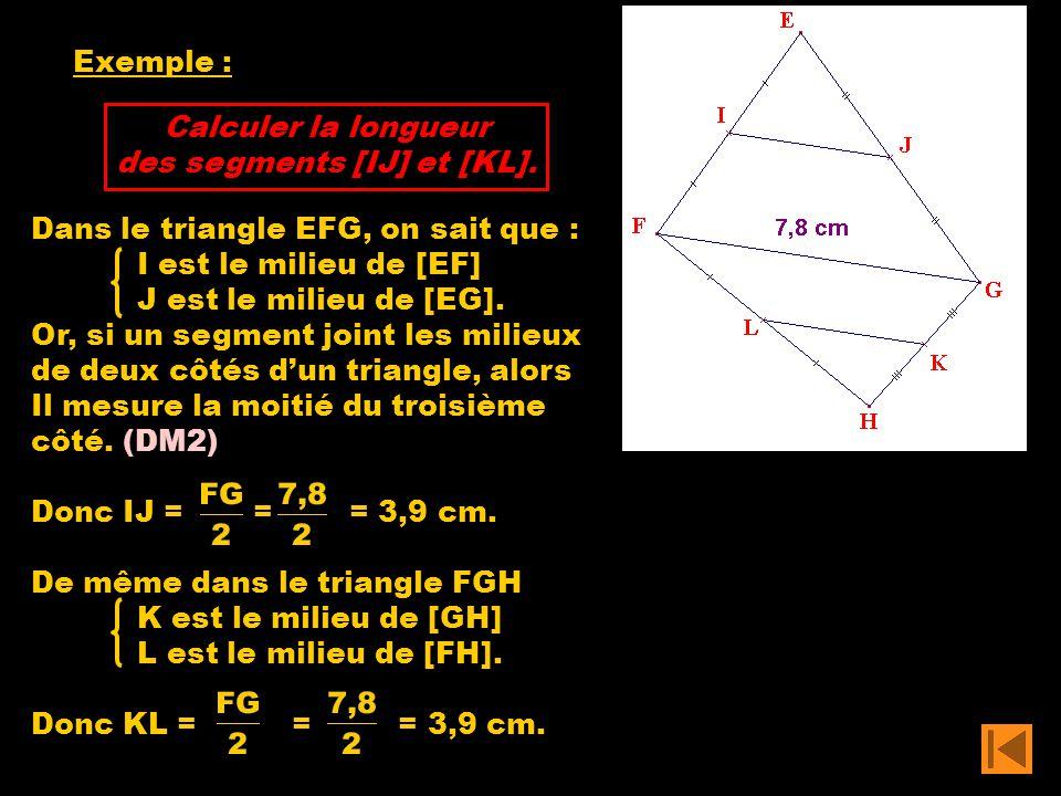 Exemple : Calculer la longueur des segments [IJ] et [KL]. Dans le triangle EFG, on sait que : I est le milieu de [EF] J est le milieu de [EG]. Or, si