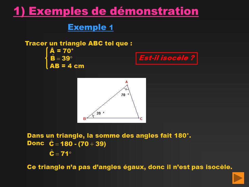 1) Exemples de démonstration Exemple 1 Tracer un triangle ABC tel que : Â = 70° AB = 4 cm Est-il isocèle ? Dans un triangle, la somme des angles fait