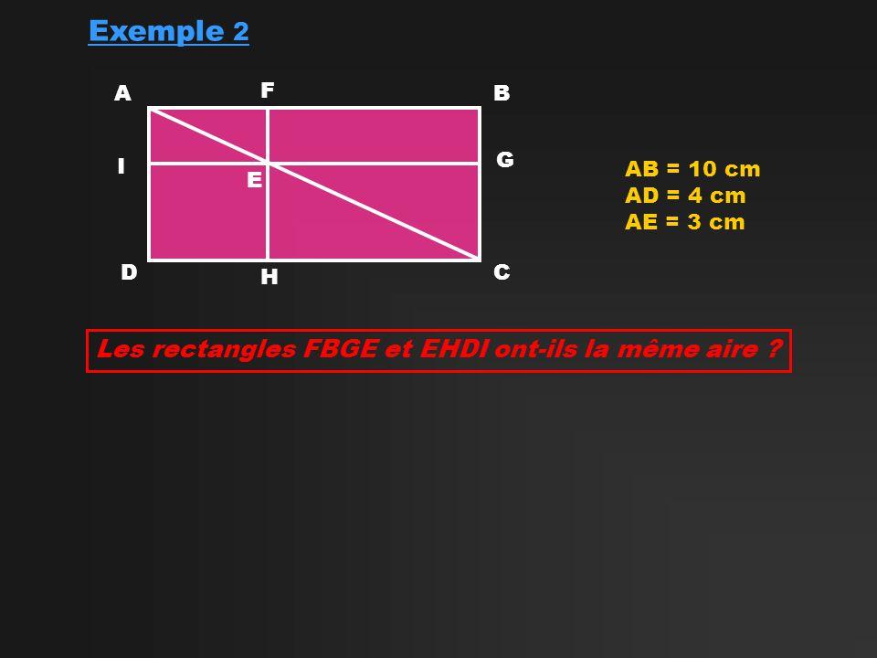 Exemple 2 AB CD AB = 10 cm AD = 4 cm AE = 3 cm E Les rectangles FBGE et EHDI ont-ils la même aire .