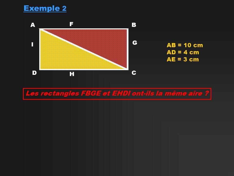 Exemple 2 AB CD AB = 10 cm AD = 4 cm AE = 3 cm E Les rectangles FBGE et EHDI ont-ils la même aire ? F G H I