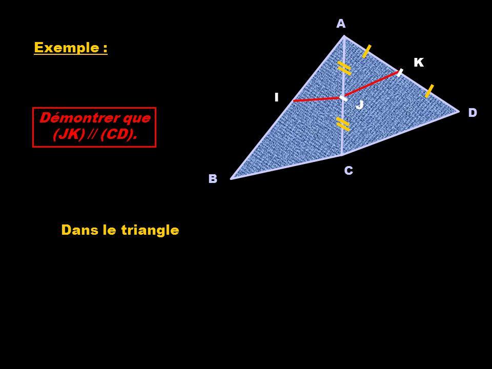 Exemple : A C B I D J K Démontrer que (JK) // (CD). Dans le triangle