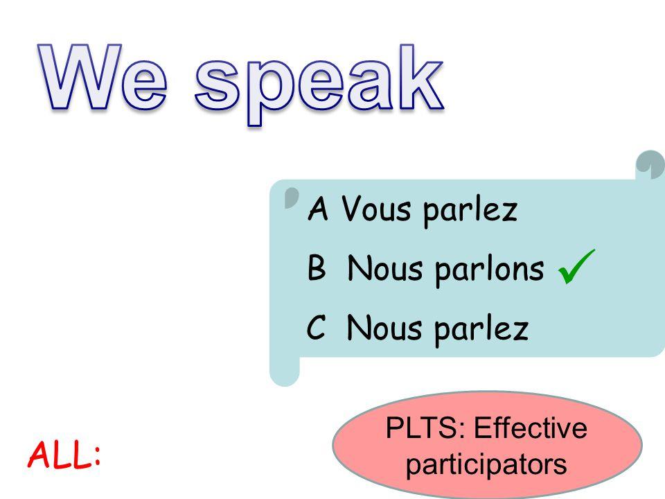 A Vous parlez B Nous parlons C Nous parlez ALL: PLTS: Effective participators