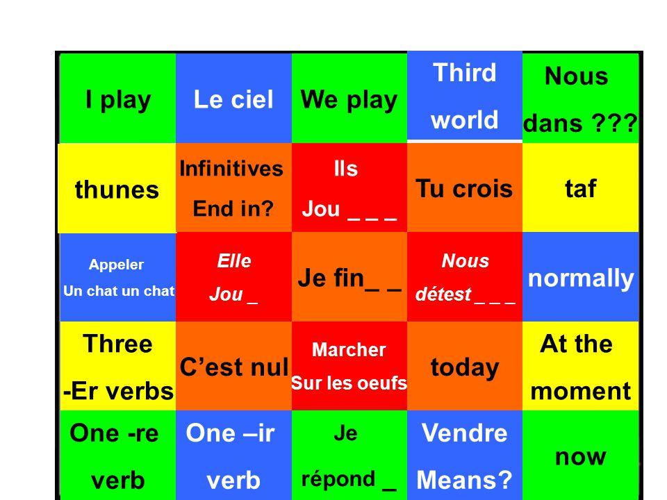I play Appeler Un chat un chat Le ciel Tu crois now Third world Elle Jou _ Marcher Sur les oeufs normally Nous détest _ _ _ We play Ils Jou _ _ _ today Je répond _ Je fin_ _ Vendre Means.