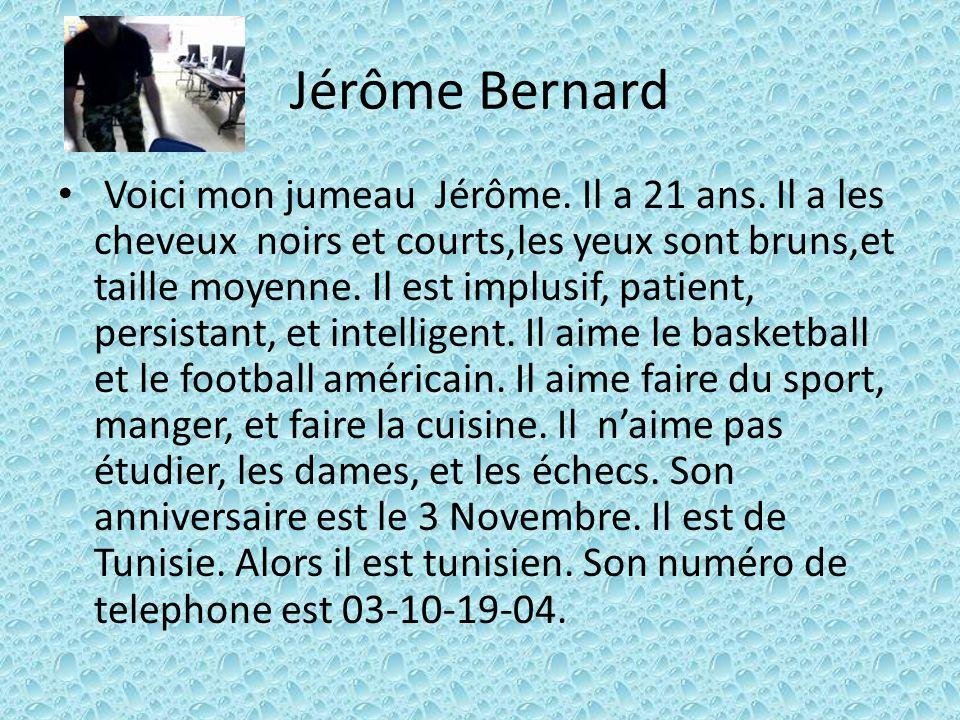 Jérôme Bernard Voici mon jumeau Jérôme. Il a 21 ans. Il a les cheveux noirs et courts,les yeux sont bruns,et taille moyenne. Il est implusif, patient,