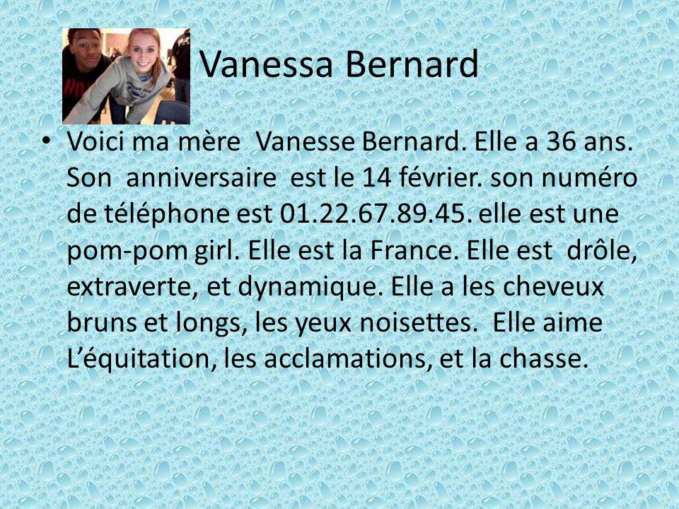 Vanessa Bernard Voici ma mère Vanesse Bernard. Elle a 36 ans. Son anniversaire est le 14 février. son numéro de téléphone est 01.22.67.89.45. elle est