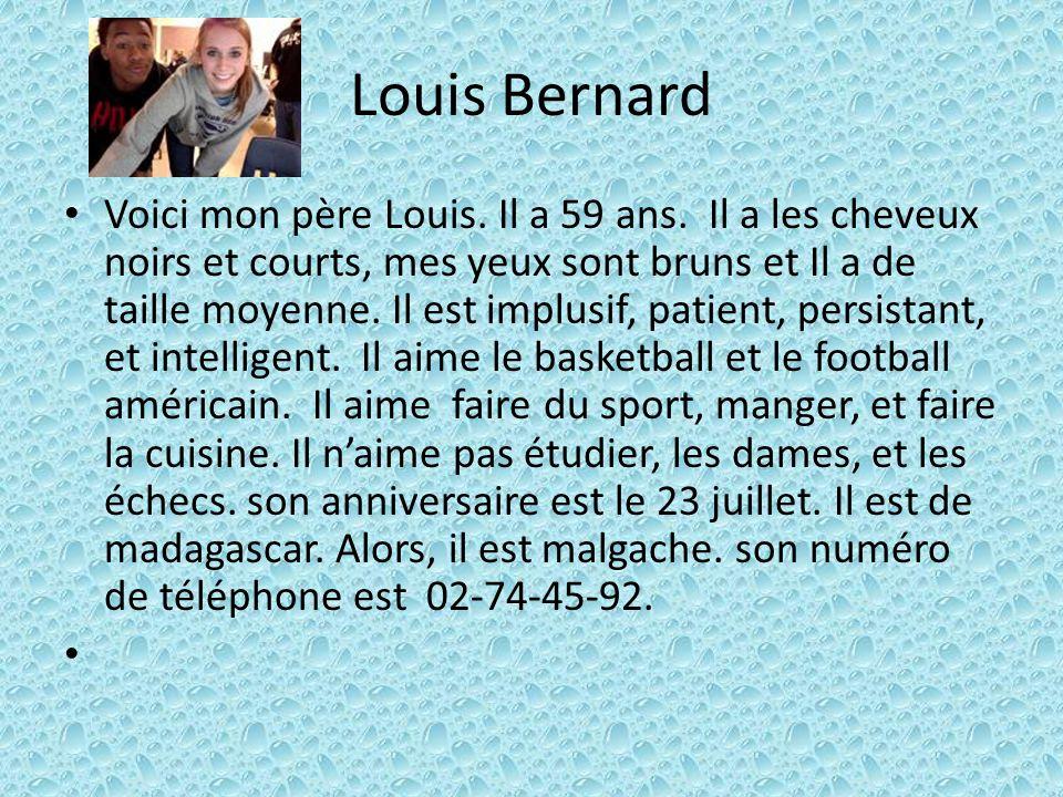 Louis Bernard Voici mon père Louis. Il a 59 ans. Il a les cheveux noirs et courts, mes yeux sont bruns et Il a de taille moyenne. Il est implusif, pat