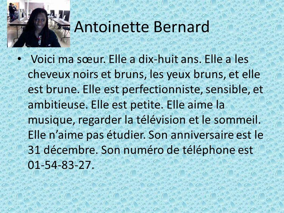 Antoinette Bernard Voici ma sœur. Elle a dix-huit ans. Elle a les cheveux noirs et bruns, les yeux bruns, et elle est brune. Elle est perfectionniste,