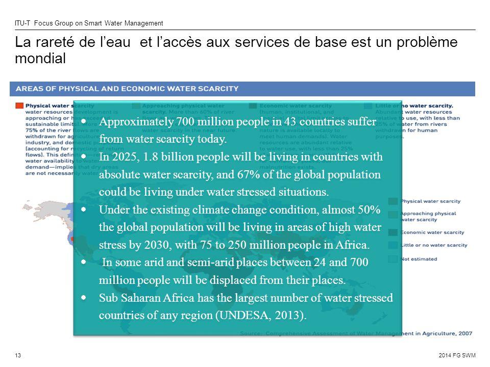 2014 FG SWM ITU-T Focus Group on Smart Water Management La rareté de l'eau et l'accès aux services de base est un problème mondial 13  Approximately 700 million people in 43 countries suffer from water scarcity today.