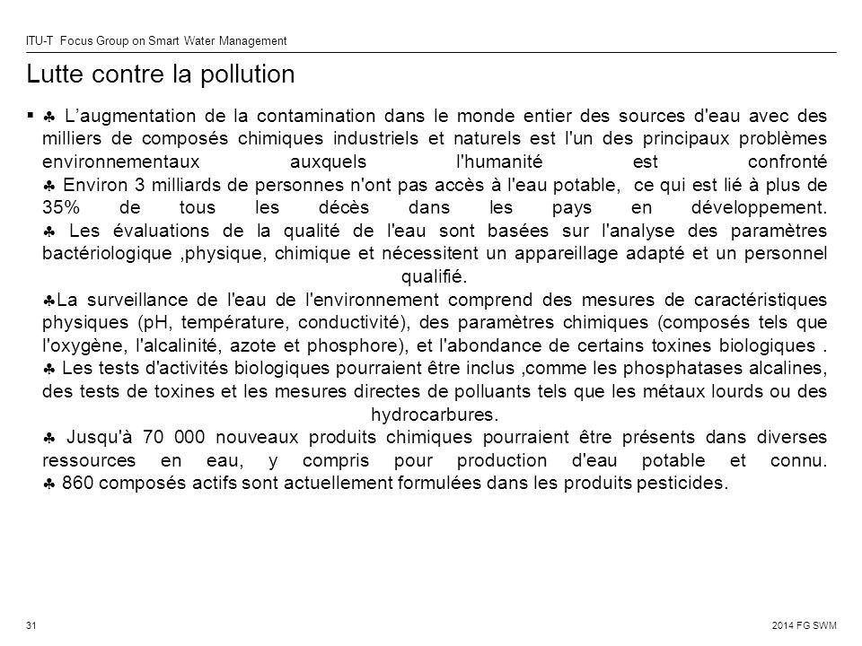 2014 FG SWM ITU-T Focus Group on Smart Water Management Lutte contre la pollution   L'augmentation de la contamination dans le monde entier des sources d eau avec des milliers de composés chimiques industriels et naturels est l un des principaux problèmes environnementaux auxquels l humanité est confronté  Environ 3 milliards de personnes n ont pas accès à l eau potable, ce qui est lié à plus de 35% de tous les décès dans les pays en développement.