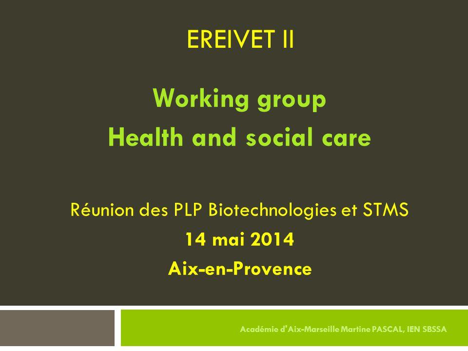 EREIVET II Working group Health and social care Réunion des PLP Biotechnologies et STMS 14 mai 2014 Aix-en-Provence Académie d'Aix-Marseille Martine P