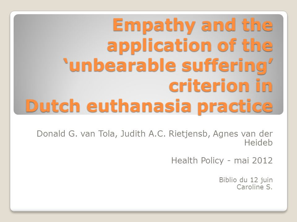 Empathy and the application of the 'unbearable suffering' criterion in Dutch euthanasia practice Donald G. van Tola, Judith A.C. Rietjensb, Agnes van