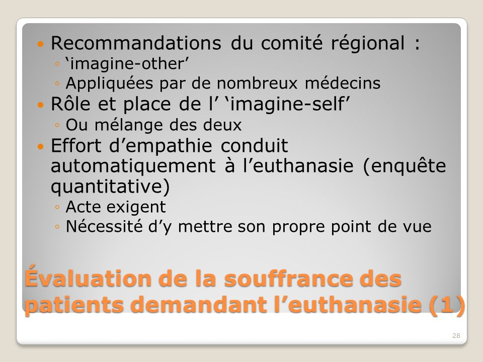 Évaluation de la souffrance des patients demandant l'euthanasie (1) Recommandations du comité régional : ◦'imagine-other' ◦Appliquées par de nombreux médecins Rôle et place de l' 'imagine-self' ◦Ou mélange des deux Effort d'empathie conduit automatiquement à l'euthanasie (enquête quantitative) ◦Acte exigent ◦Nécessité d'y mettre son propre point de vue 28