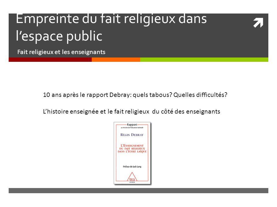  Empreinte du fait religieux dans l'espace public Fait religieux et les enseignants 10 ans après le rapport Debray: quels tabous.