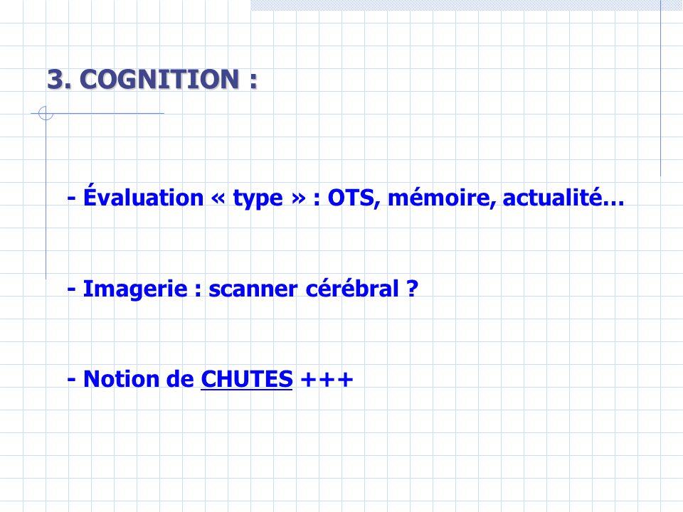 3.COGNITION : - Évaluation « type » : OTS, mémoire, actualité… - Imagerie : scanner cérébral .