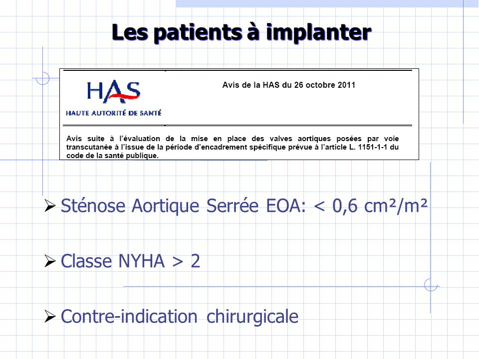  Sténose Aortique Serrée EOA: < 0,6 cm²/m²  Classe NYHA > 2  Contre-indication chirurgicale Les patients à implanter