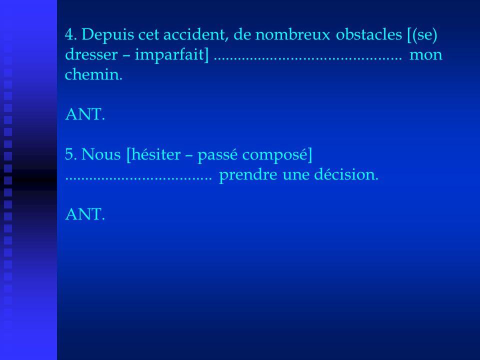 4. Depuis cet accident, de nombreux obstacles [(se) dresser – imparfait].............................................. mon chemin. ANT. 5. Nous [hésit
