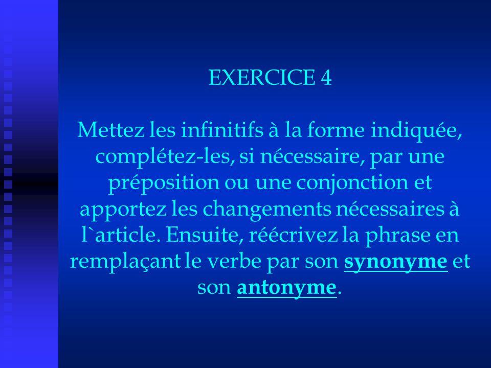 EXERCICE 4 Mettez les infinitifs à la forme indiquée, complétez-les, si nécessaire, par une préposition ou une conjonction et apportez les changements