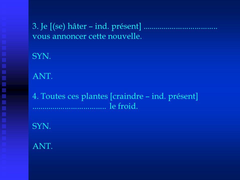 3. Je [(se) hâter – ind. présent].................................... vous annoncer cette nouvelle. SYN. ANT. 4. Toutes ces plantes [craindre – ind. p