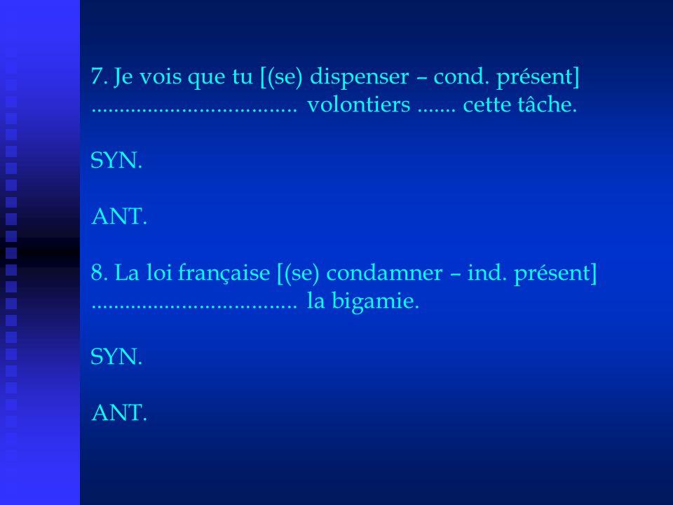 7. Je vois que tu [(se) dispenser – cond. présent].................................... volontiers....... cette tâche. SYN. ANT. 8. La loi française [(