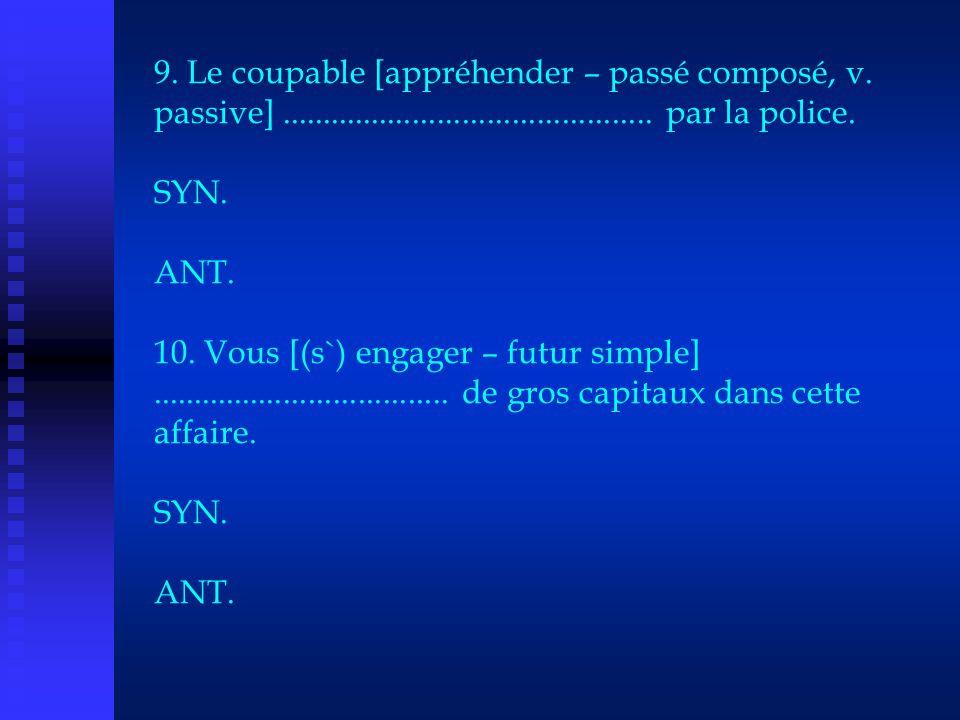 9. Le coupable [appréhender – passé composé, v. passive]............................................. par la police. SYN. ANT. 10. Vous [(s`) engager