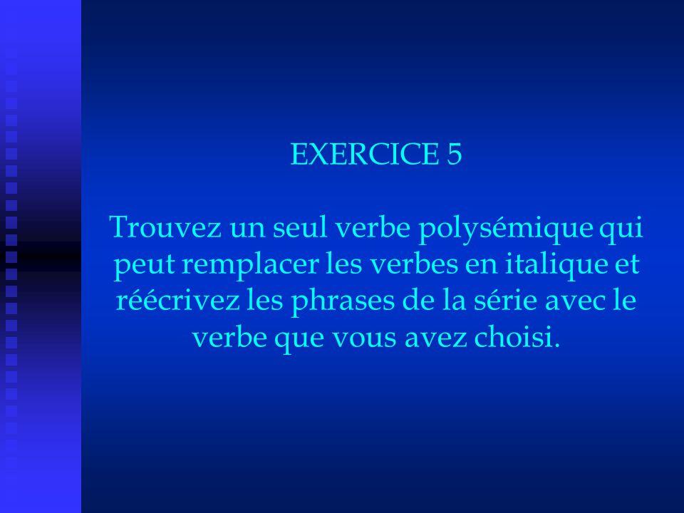 EXERCICE 5 Trouvez un seul verbe polysémique qui peut remplacer les verbes en italique et réécrivez les phrases de la série avec le verbe que vous ave